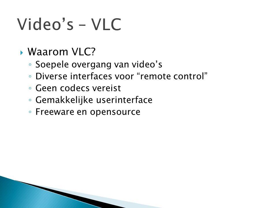 " Waarom VLC? ◦ Soepele overgang van video's ◦ Diverse interfaces voor ""remote control"" ◦ Geen codecs vereist ◦ Gemakkelijke userinterface ◦ Freeware"