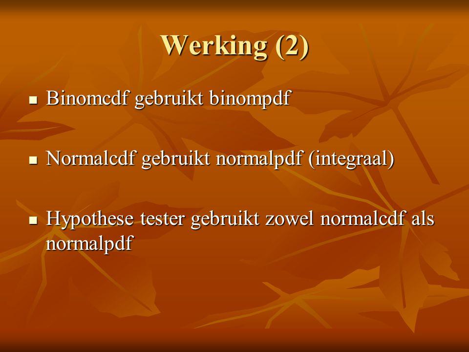 Werking (2) Binomcdf gebruikt binompdf Binomcdf gebruikt binompdf Normalcdf gebruikt normalpdf (integraal) Normalcdf gebruikt normalpdf (integraal) Hypothese tester gebruikt zowel normalcdf als normalpdf Hypothese tester gebruikt zowel normalcdf als normalpdf