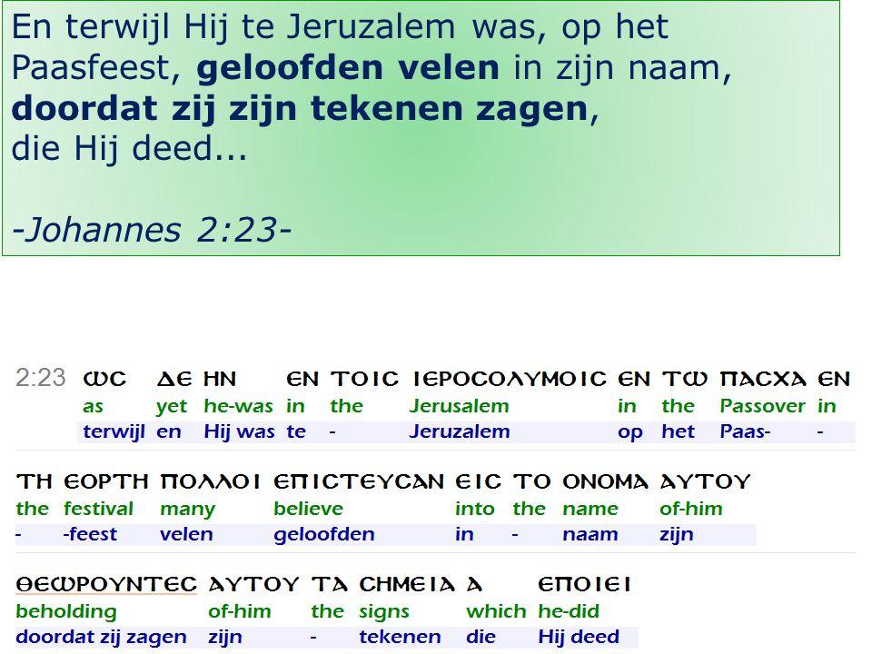 25 En terwijl Hij te Jeruzalem was, op het Paasfeest, geloofden velen in zijn naam, doordat zij zijn tekenen zagen, die Hij deed...