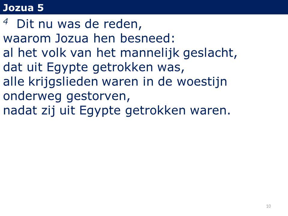 Jozua 5 4 Dit nu was de reden, waarom Jozua hen besneed: al het volk van het mannelijk geslacht, dat uit Egypte getrokken was, alle krijgslieden waren in de woestijn onderweg gestorven, nadat zij uit Egypte getrokken waren.
