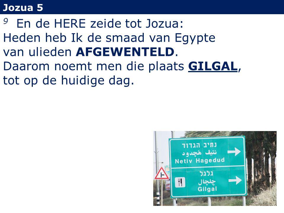 Jozua 5 9 En de HERE zeide tot Jozua: Heden heb Ik de smaad van Egypte van ulieden AFGEWENTELD.