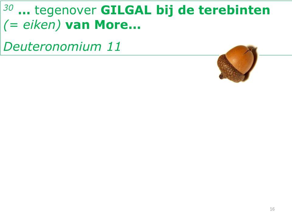 30 … tegenover GILGAL bij de terebinten (= eiken) van More... Deuteronomium 11 16