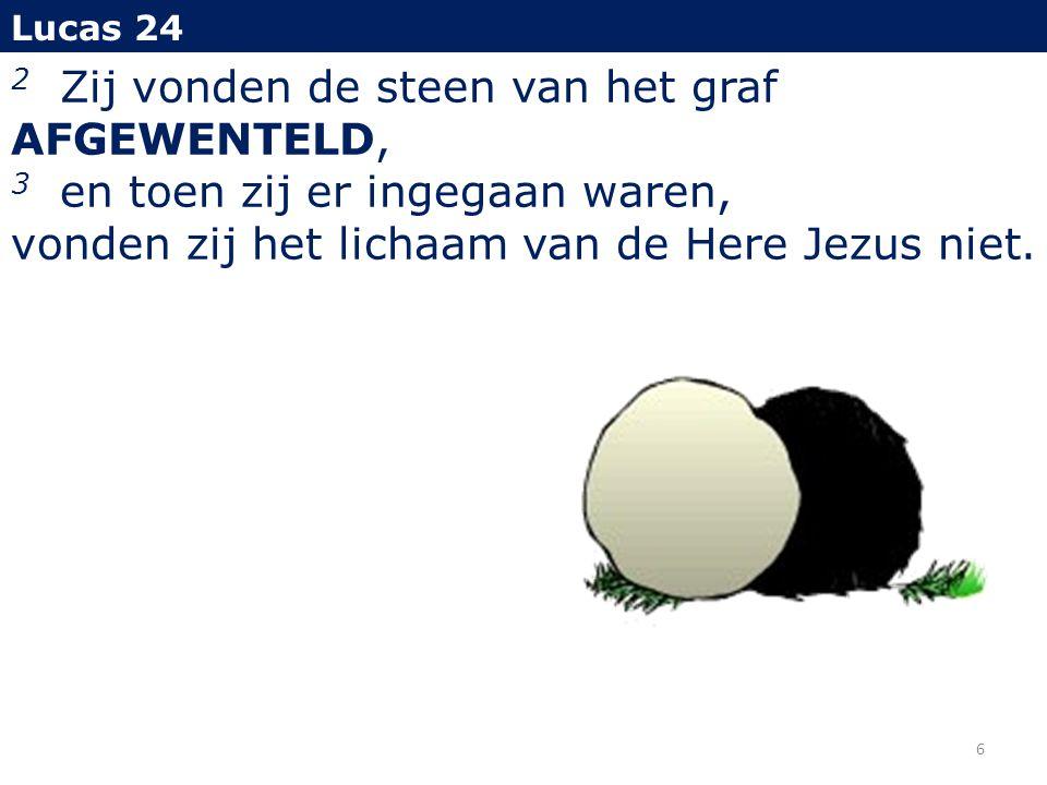 2 Zij vonden de steen van het graf AFGEWENTELD, 3 en toen zij er ingegaan waren, vonden zij het lichaam van de Here Jezus niet.