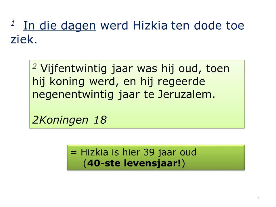 1 In die dagen werd Hizkia ten dode toe ziek. 2 Vijfentwintig jaar was hij oud, toen hij koning werd, en hij regeerde negenentwintig jaar te Jeruzalem