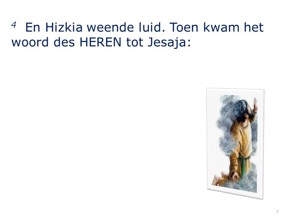 4 En Hizkia weende luid. Toen kwam het woord des HEREN tot Jesaja: 7