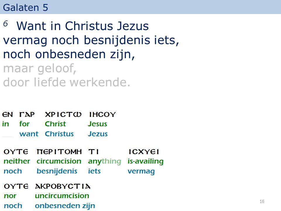 6 Want in Christus Jezus vermag noch besnijdenis iets, noch onbesneden zijn, maar geloof, door liefde werkende. Galaten 5 16