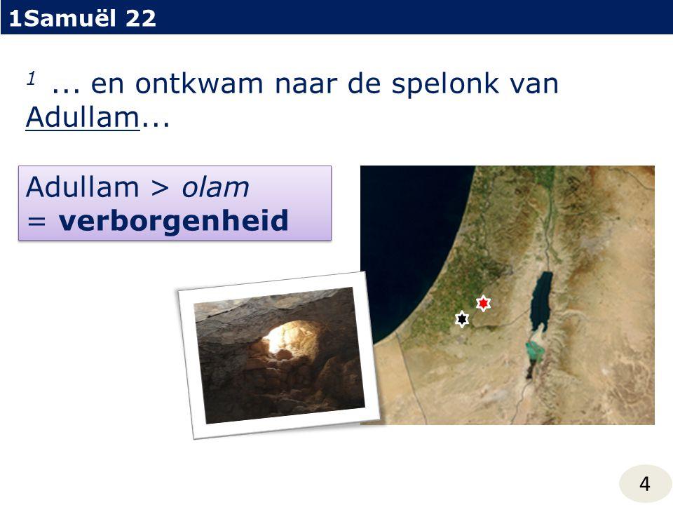 1Samuël 22 4 1... en ontkwam naar de spelonk van Adullam... Adullam > olam = verborgenheid