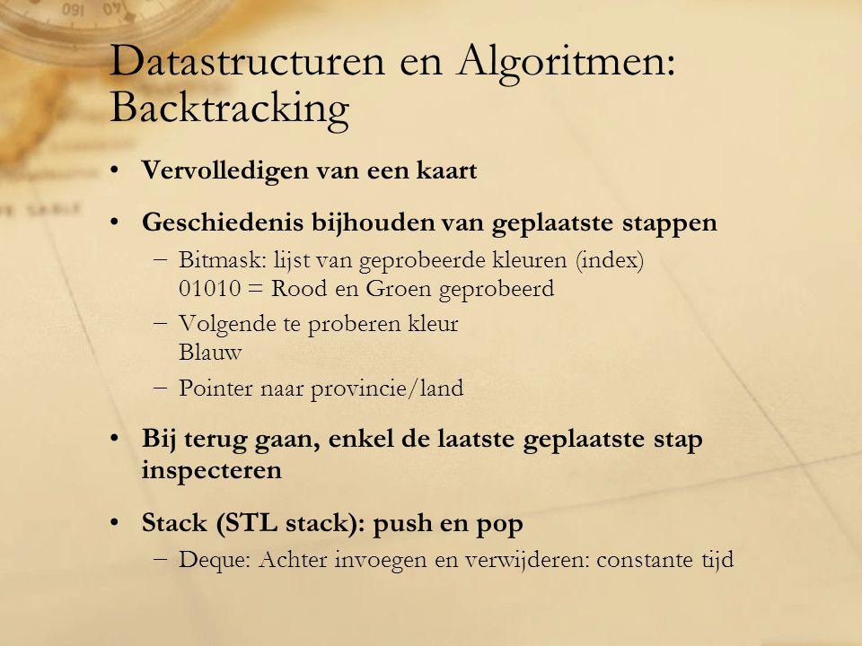 Datastructuren en Algoritmen: Backtracking Vervolledigen van een kaart Geschiedenis bijhouden van geplaatste stappen −Bitmask: lijst van geprobeerde kleuren (index) 01010 = Rood en Groen geprobeerd −Volgende te proberen kleur Blauw −Pointer naar provincie/land Bij terug gaan, enkel de laatste geplaatste stap inspecteren Stack (STL stack): push en pop −Deque: Achter invoegen en verwijderen: constante tijd