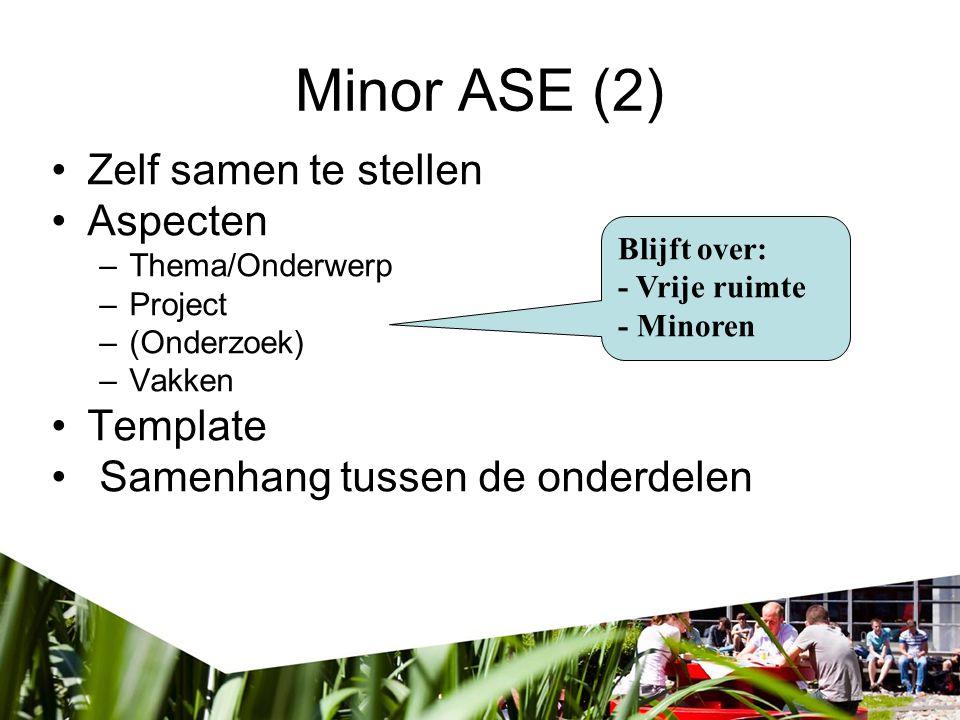 Minor ASE (2) Zelf samen te stellen Aspecten –Thema/Onderwerp –Project –(Onderzoek) –Vakken Template Samenhang tussen de onderdelen Blijft over: - Vri