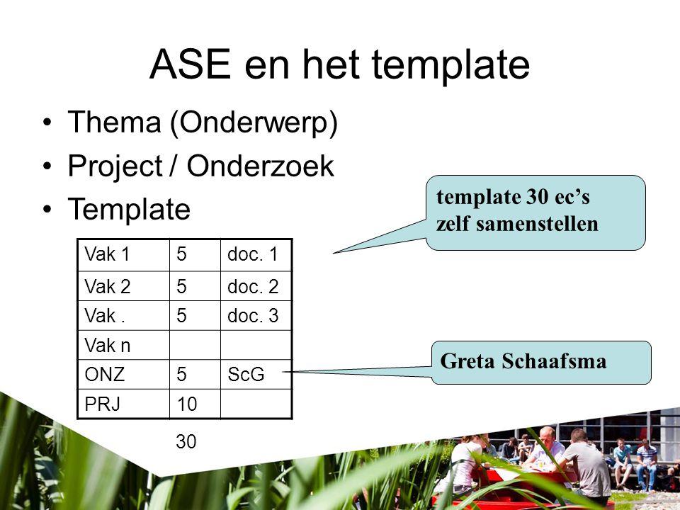 ASE en het template Vak 15doc. 1 Vak 25doc. 2 Vak.5doc. 3 Vak n ONZ5ScG PRJ10 Thema (Onderwerp) Project / Onderzoek Template template 30 ec's zelf sam