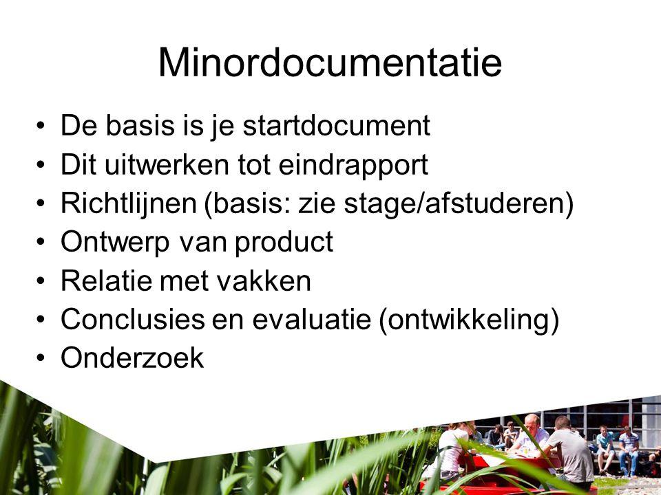 Minordocumentatie De basis is je startdocument Dit uitwerken tot eindrapport Richtlijnen (basis: zie stage/afstuderen) Ontwerp van product Relatie met