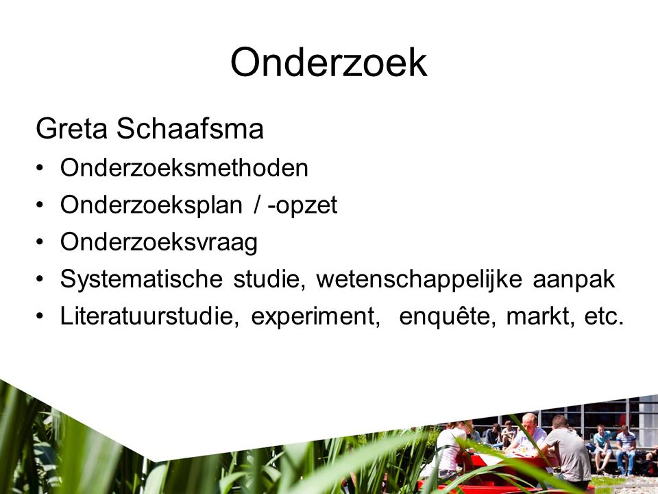 Greta Schaafsma Onderzoeksmethoden Onderzoeksplan / -opzet Onderzoeksvraag Systematische studie, wetenschappelijke aanpak Literatuurstudie, experiment