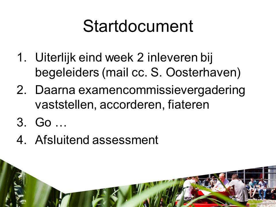 Startdocument 1.Uiterlijk eind week 2 inleveren bij begeleiders (mail cc. S. Oosterhaven) 2.Daarna examencommissievergadering vaststellen, accorderen,