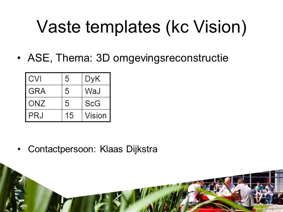 Vaste templates (kc Vision) ASE, Thema: 3D omgevingsreconstructie CVI5DyK GRA5WaJ ONZ5ScG PRJ15Vision Contactpersoon: Klaas Dijkstra