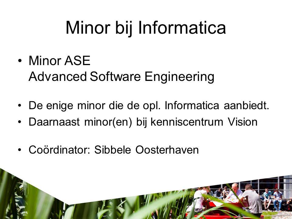 Minor bij Informatica Minor ASE Advanced Software Engineering De enige minor die de opl. Informatica aanbiedt. Daarnaast minor(en) bij kenniscentrum V