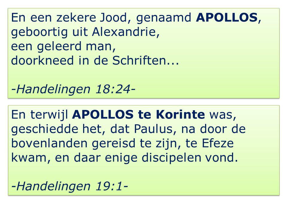En een zekere Jood, genaamd APOLLOS, geboortig uit Alexandrie, een geleerd man, doorkneed in de Schriften... -Handelingen 18:24- En een zekere Jood, g