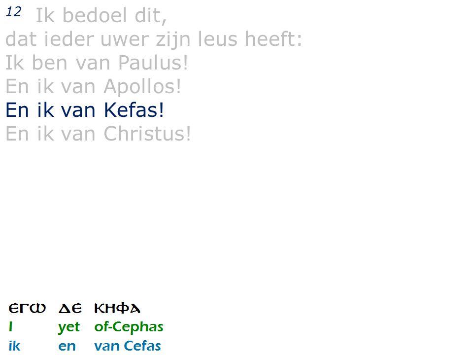 12 Ik bedoel dit, dat ieder uwer zijn leus heeft: Ik ben van Paulus! En ik van Apollos! En ik van Kefas! En ik van Christus!