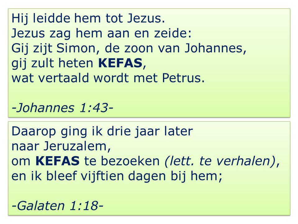 Hij leidde hem tot Jezus. Jezus zag hem aan en zeide: Gij zijt Simon, de zoon van Johannes, gij zult heten KEFAS, wat vertaald wordt met Petrus. -Joha