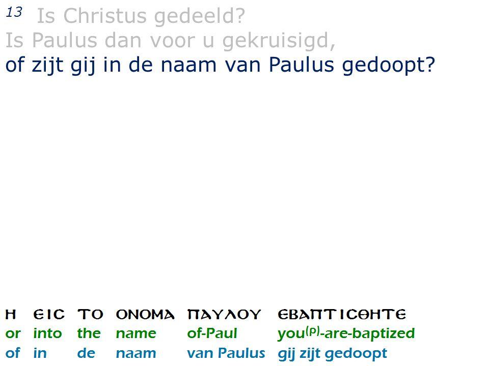 13 Is Christus gedeeld? Is Paulus dan voor u gekruisigd, of zijt gij in de naam van Paulus gedoopt?