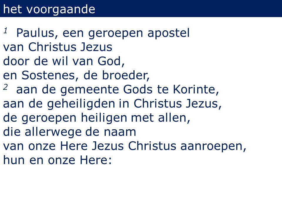 het voorgaande 1 Paulus, een geroepen apostel van Christus Jezus door de wil van God, en Sostenes, de broeder, 2 aan de gemeente Gods te Korinte, aan