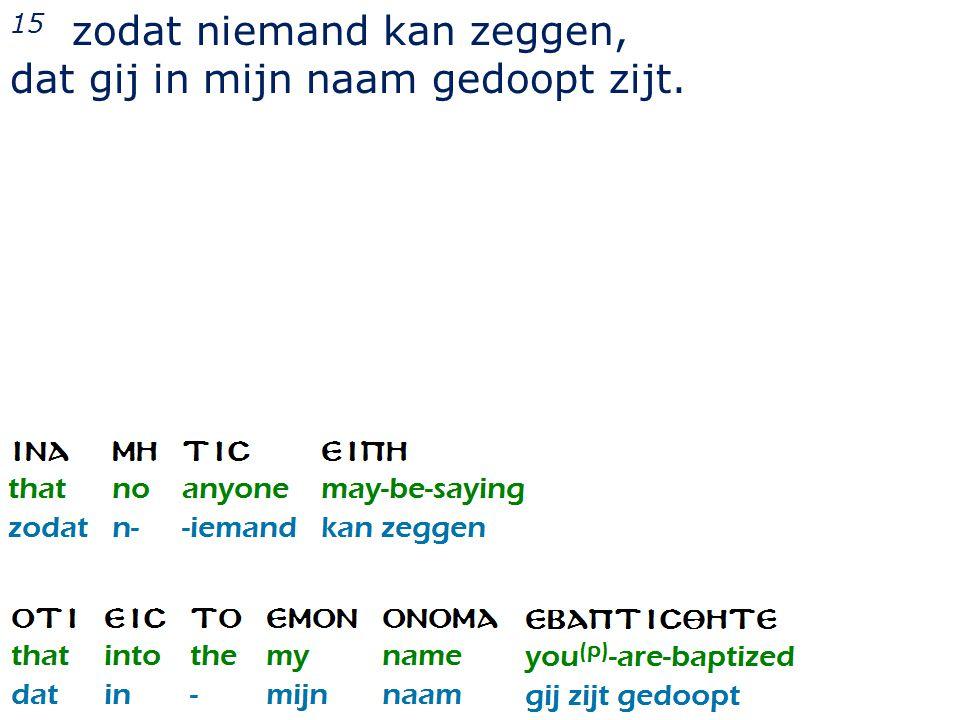 15 zodat niemand kan zeggen, dat gij in mijn naam gedoopt zijt.