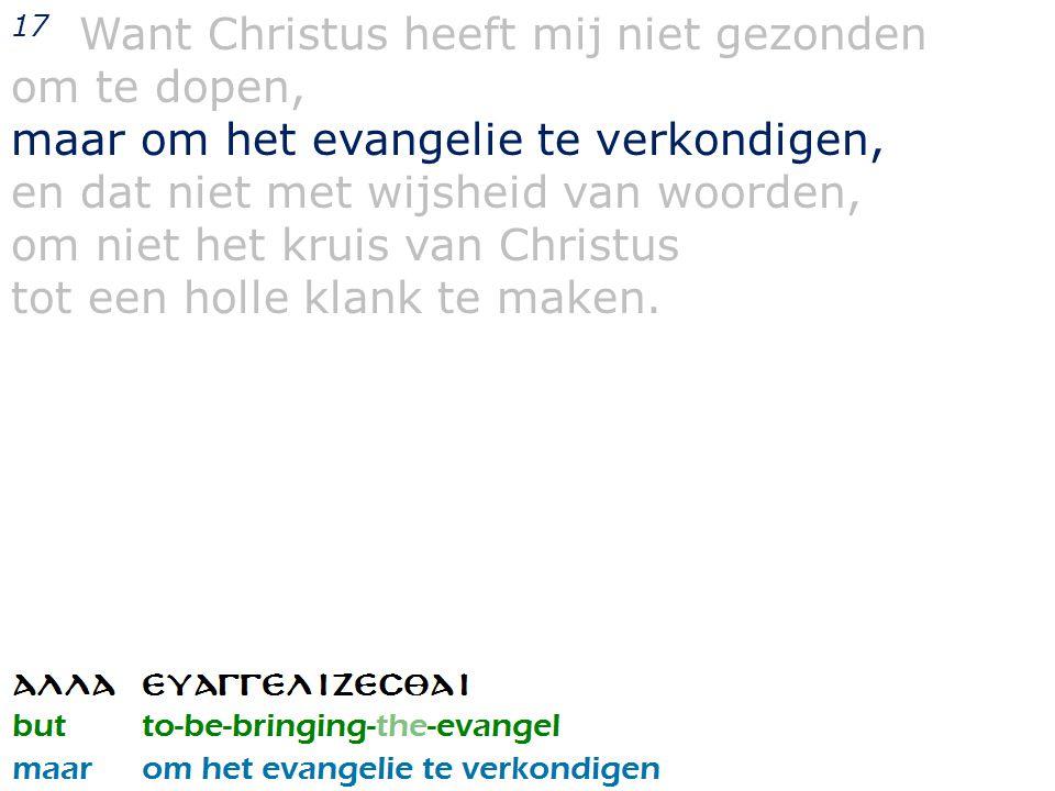 17 Want Christus heeft mij niet gezonden om te dopen, maar om het evangelie te verkondigen, en dat niet met wijsheid van woorden, om niet het kruis va