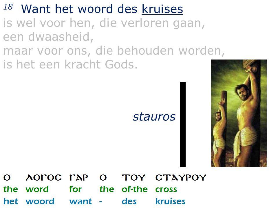 18 Want het woord des kruises is wel voor hen, die verloren gaan, een dwaasheid, maar voor ons, die behouden worden, is het een kracht Gods. stauros