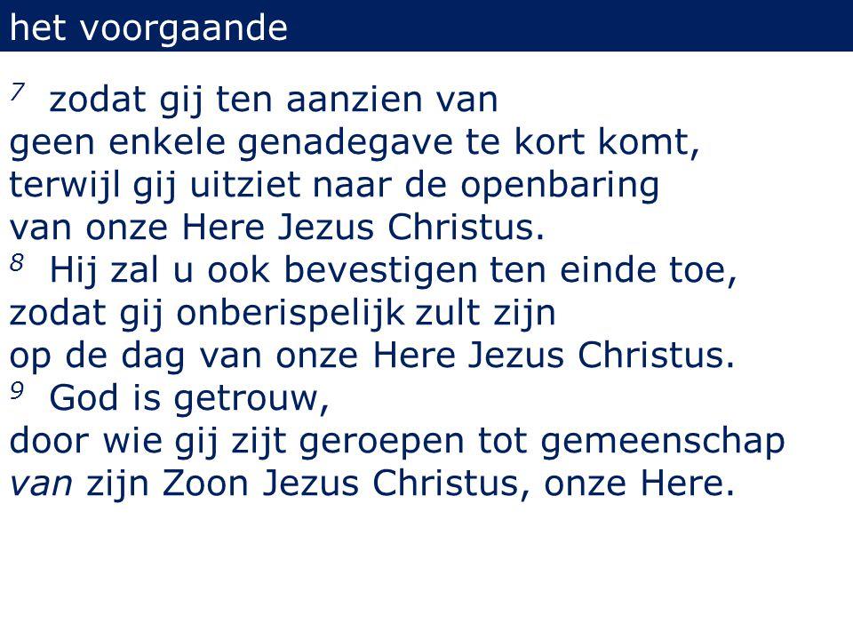 het voorgaande 7 zodat gij ten aanzien van geen enkele genadegave te kort komt, terwijl gij uitziet naar de openbaring van onze Here Jezus Christus. 8