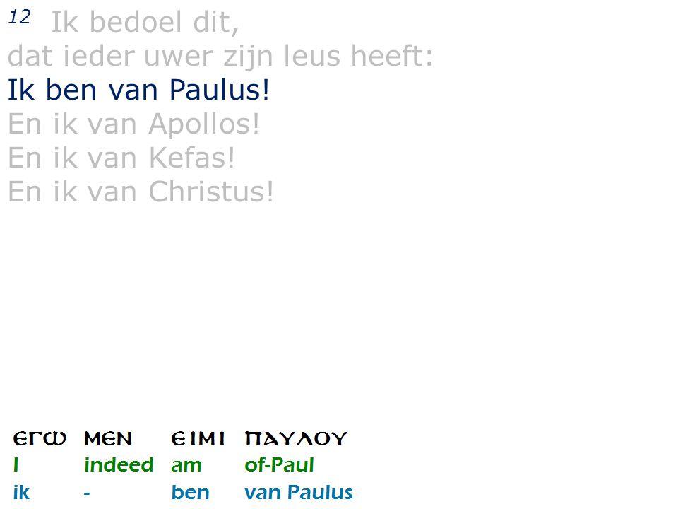 12 Ik bedoel dit, dat ieder uwer zijn leus heeft: Ik ben van Paulus.