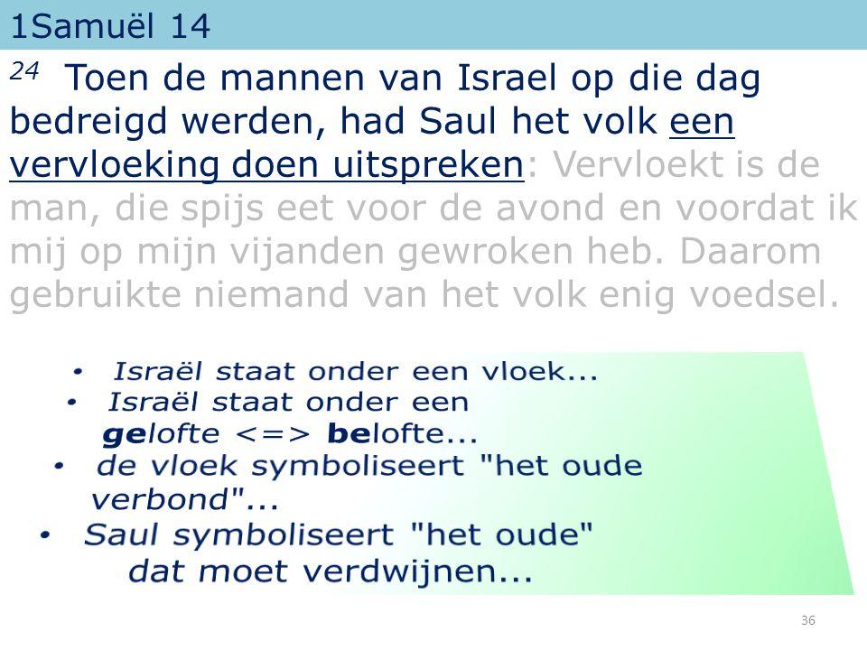 1Samuël 14 24 Toen de mannen van Israel op die dag bedreigd werden, had Saul het volk een vervloeking doen uitspreken: Vervloekt is de man, die spijs eet voor de avond en voordat ik mij op mijn vijanden gewroken heb.