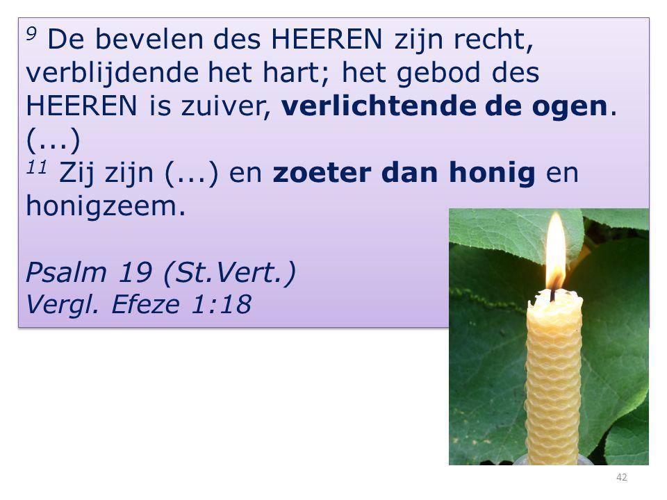 42 9 De bevelen des HEEREN zijn recht, verblijdende het hart; het gebod des HEEREN is zuiver, verlichtende de ogen.
