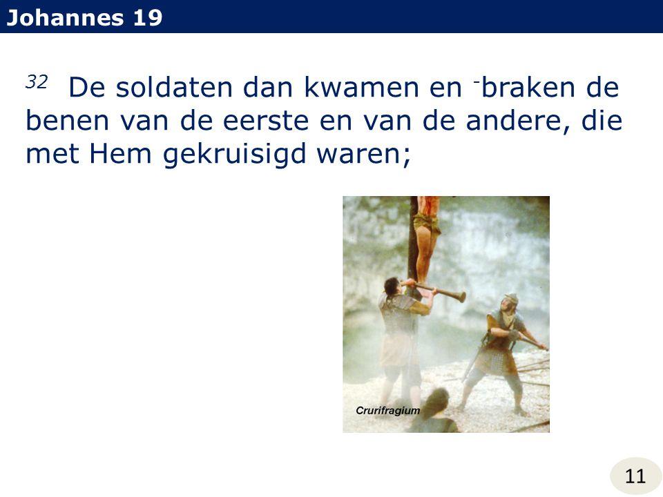 Johannes 19 32 De soldaten dan kwamen en - braken de benen van de eerste en van de andere, die met Hem gekruisigd waren; 11
