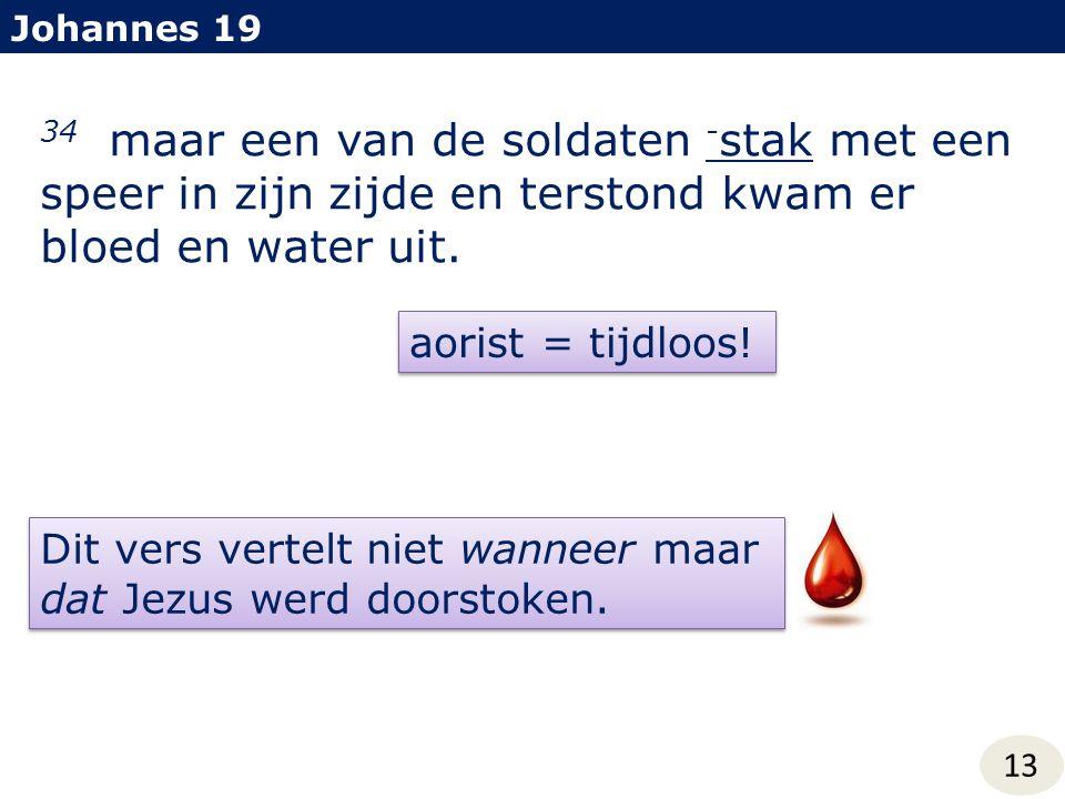 Johannes 19 34 maar een van de soldaten - stak met een speer in zijn zijde en terstond kwam er bloed en water uit. aorist = tijdloos! Dit vers vertelt