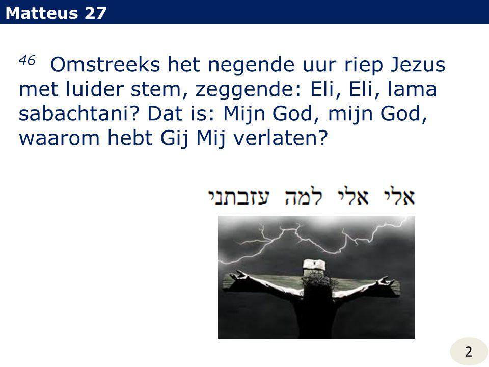 Matteus 27 46 Omstreeks het negende uur riep Jezus met luider stem, zeggende: Eli, Eli, lama sabachtani? Dat is: Mijn God, mijn God, waarom hebt Gij M