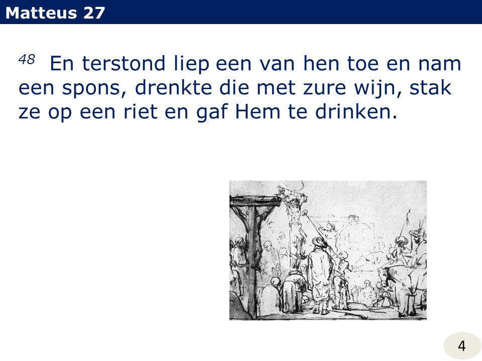 Matteus 27 48 En terstond liep een van hen toe en nam een spons, drenkte die met zure wijn, stak ze op een riet en gaf Hem te drinken. 4