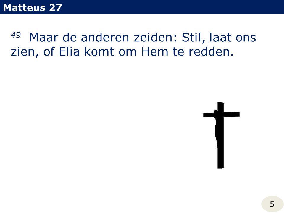 Matteus 27 49 Maar de anderen zeiden: Stil, laat ons zien, of Elia komt om Hem te redden. 5
