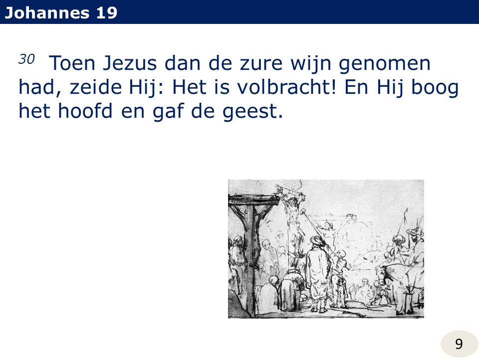 Johannes 19 30 Toen Jezus dan de zure wijn genomen had, zeide Hij: Het is volbracht! En Hij boog het hoofd en gaf de geest. 9