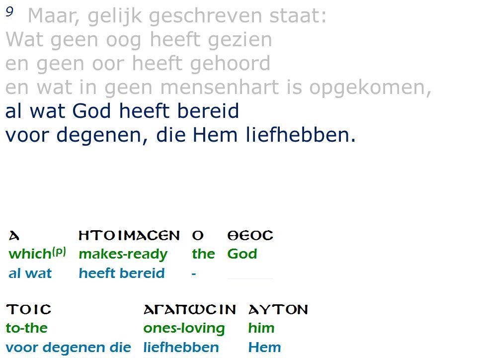 9 Maar, gelijk geschreven staat: Wat geen oog heeft gezien en geen oor heeft gehoord en wat in geen mensenhart is opgekomen, al wat God heeft bereid voor degenen, die Hem liefhebben.