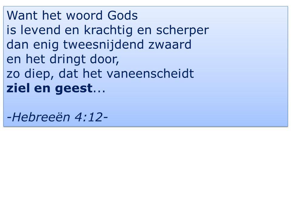 Want het woord Gods is levend en krachtig en scherper dan enig tweesnijdend zwaard en het dringt door, zo diep, dat het vaneenscheidt ziel en geest...