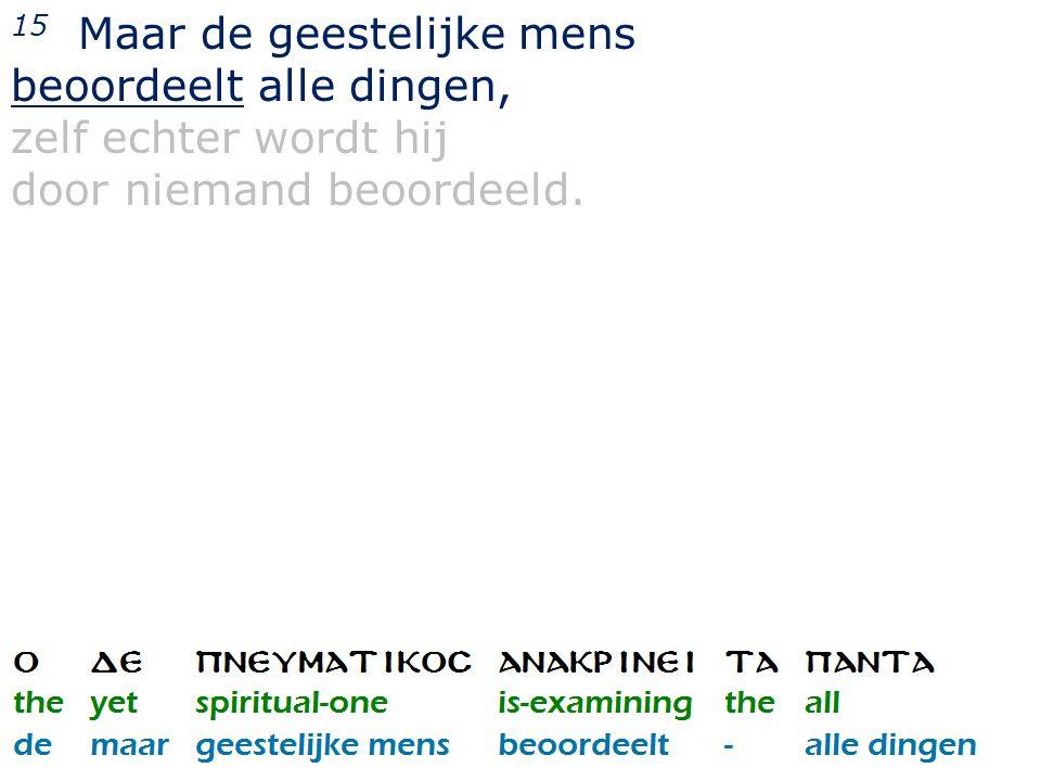 15 Maar de geestelijke mens beoordeelt alle dingen, zelf echter wordt hij door niemand beoordeeld.