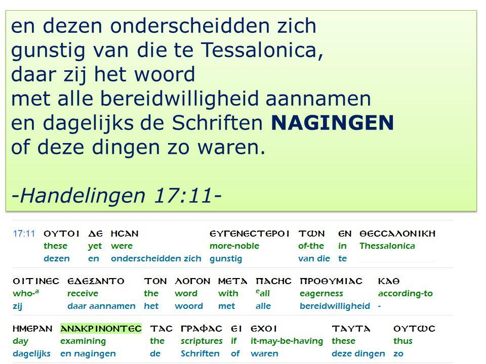 en dezen onderscheidden zich gunstig van die te Tessalonica, daar zij het woord met alle bereidwilligheid aannamen en dagelijks de Schriften NAGINGEN of deze dingen zo waren.