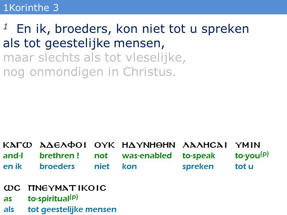 1Korinthe 3 1 En ik, broeders, kon niet tot u spreken als tot geestelijke mensen, maar slechts als tot vleselijke, nog onmondigen in Christus.