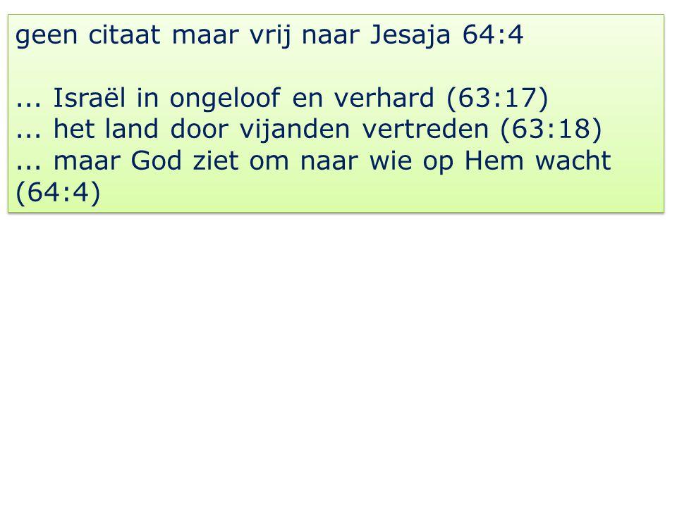 geen citaat maar vrij naar Jesaja 64:4... Israël in ongeloof en verhard (63:17)...