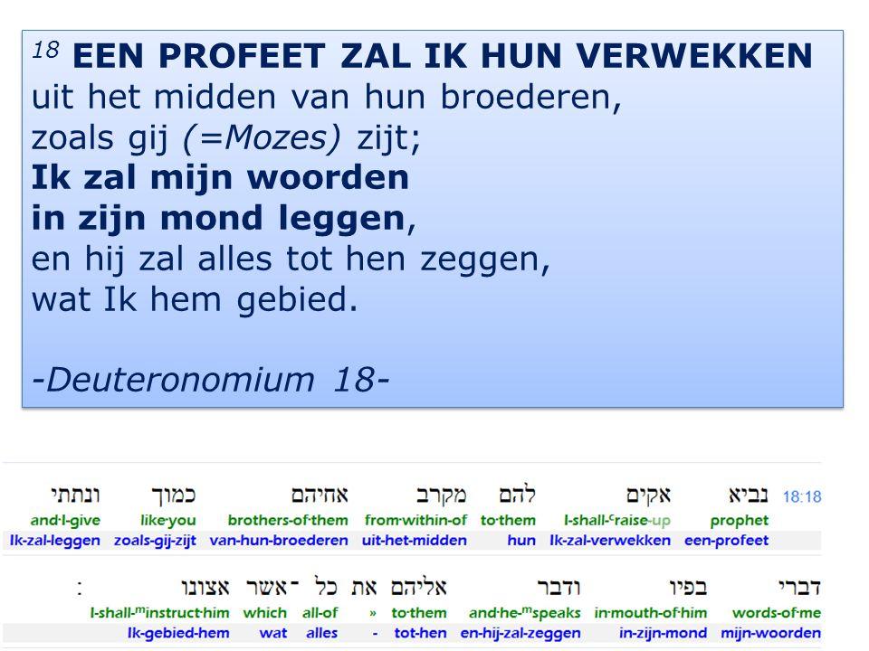 9 18 EEN PROFEET ZAL IK HUN VERWEKKEN uit het midden van hun broederen, zoals gij (=Mozes) zijt; Ik zal mijn woorden in zijn mond leggen, en hij zal alles tot hen zeggen, wat Ik hem gebied.
