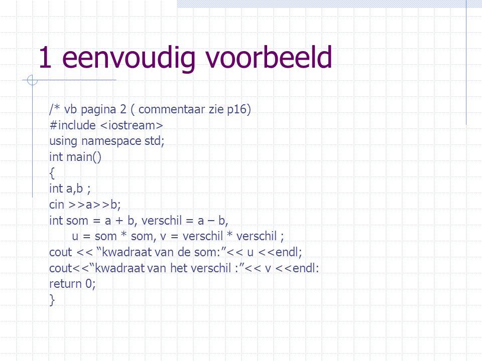 1 eenvoudig voorbeeld /* vb pagina 2 ( commentaar zie p16) #include using namespace std; int main() { int a,b ; cin >>a>>b; int som = a + b, verschil