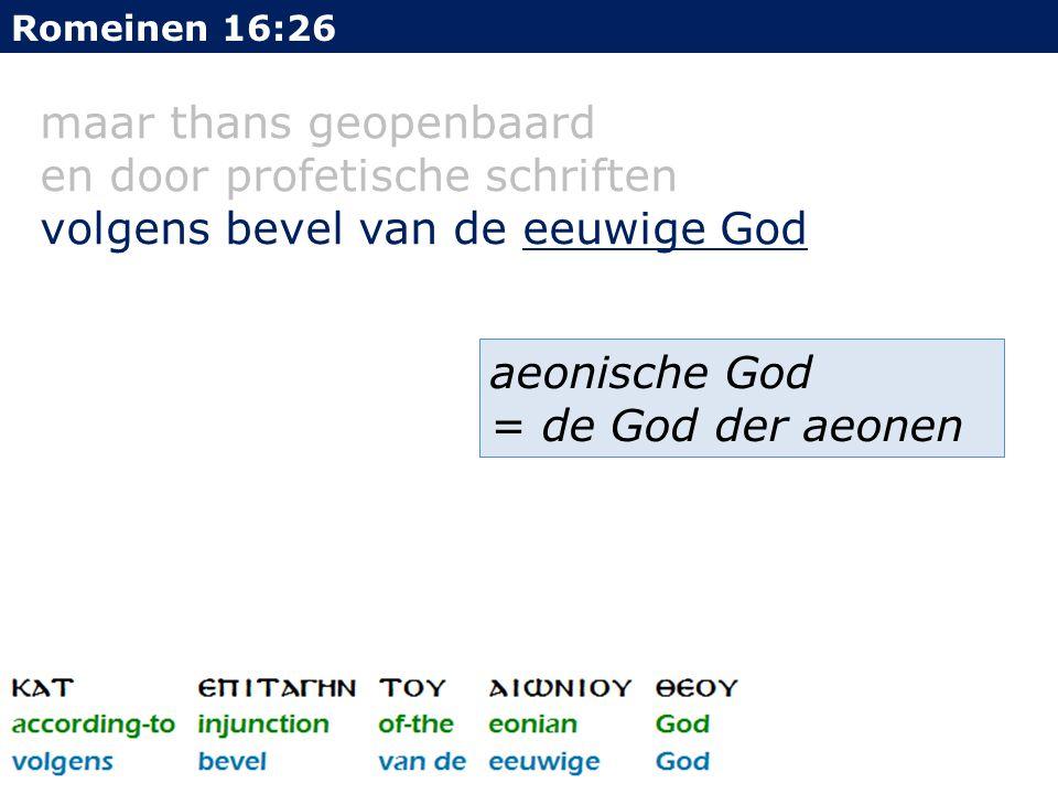 maar thans geopenbaard en door profetische schriften volgens bevel van de eeuwige God Romeinen 16:26 aeonische God = de God der aeonen