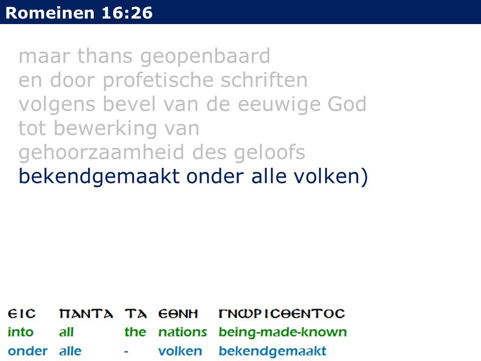 maar thans geopenbaard en door profetische schriften volgens bevel van de eeuwige God tot bewerking van gehoorzaamheid des geloofs bekendgemaakt onder