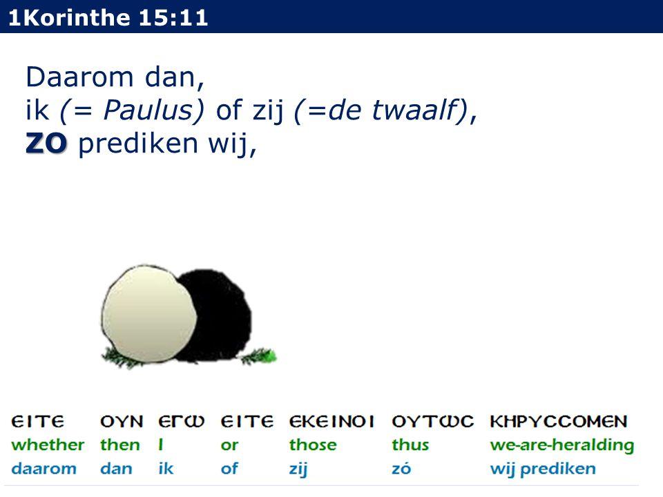 1Korinthe 15:11 Daarom dan, ik (= Paulus) of zij (=de twaalf), ZO ZO prediken wij,