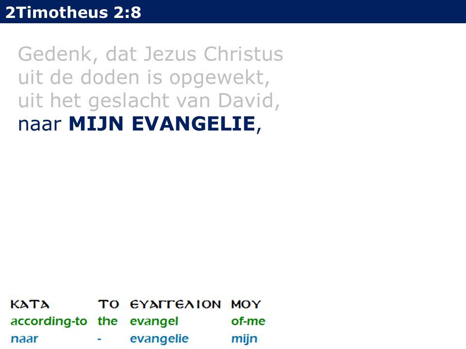 2Timotheus 2:8 Gedenk, dat Jezus Christus uit de doden is opgewekt, uit het geslacht van David, naar MIJN EVANGELIE,