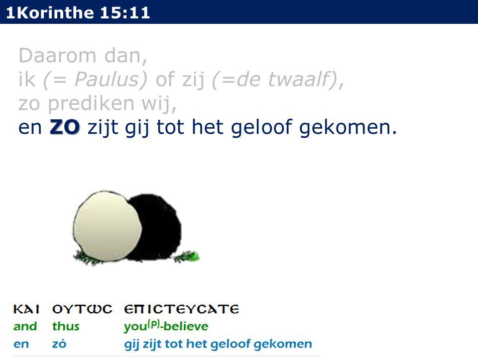 1Korinthe 15:11 Daarom dan, ik (= Paulus) of zij (=de twaalf), zo prediken wij, ZO en ZO zijt gij tot het geloof gekomen.